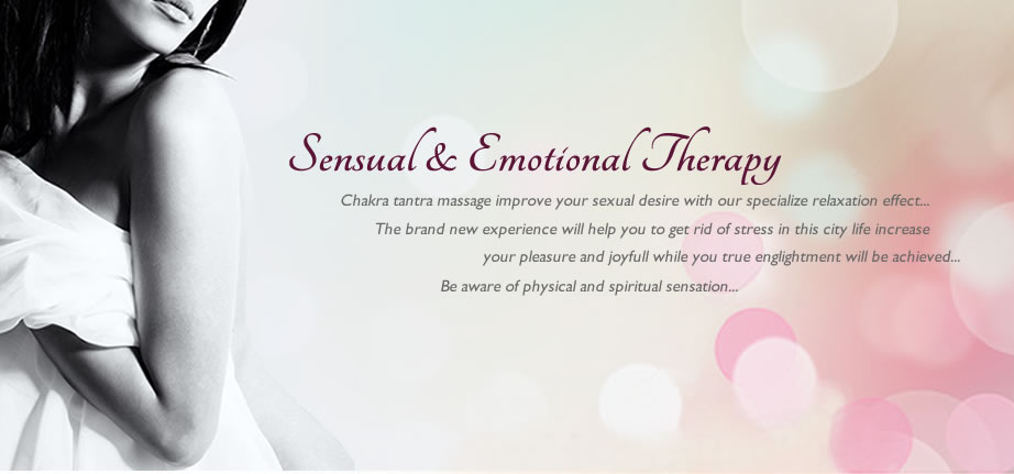 Sensual & Emotional Theraphy. Chakra tantra massage improve your sexual desire with our specialize relaxation effect... The brand new experience will help you to get rid of stess in this city life increase your pleasure and joyfull while you tru englightment will be achieved...Be aware of physical ans spiritaul sensation