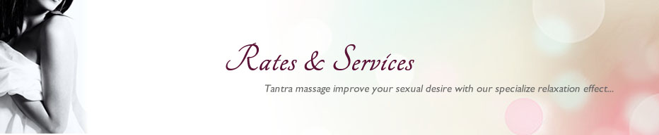 Rates & Services Tantra massage improve your sexual desire with our specialize relaxation effects...
