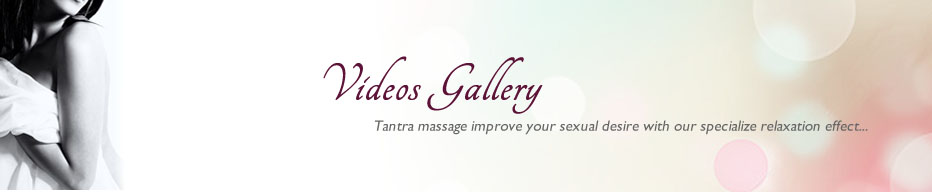Video Gallery. Tantra massage improve your sexual desire with our specialize relaxation effects...